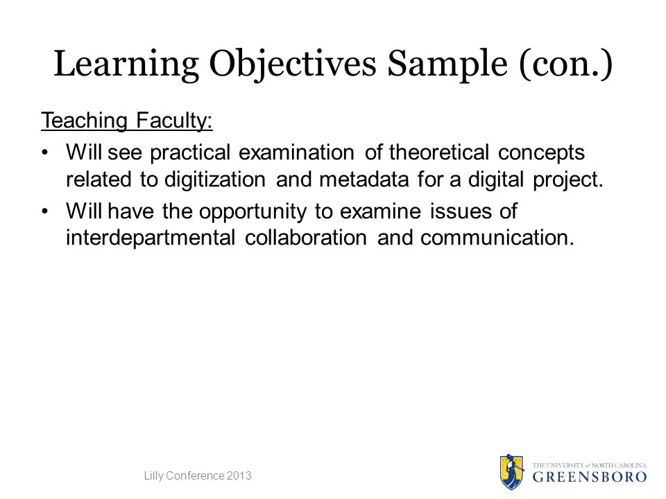 Learning Objectives Sample (con.) Teaching Faculty: Will see practical examination of theoretical concepts related to digitization and metadata for a digital project.