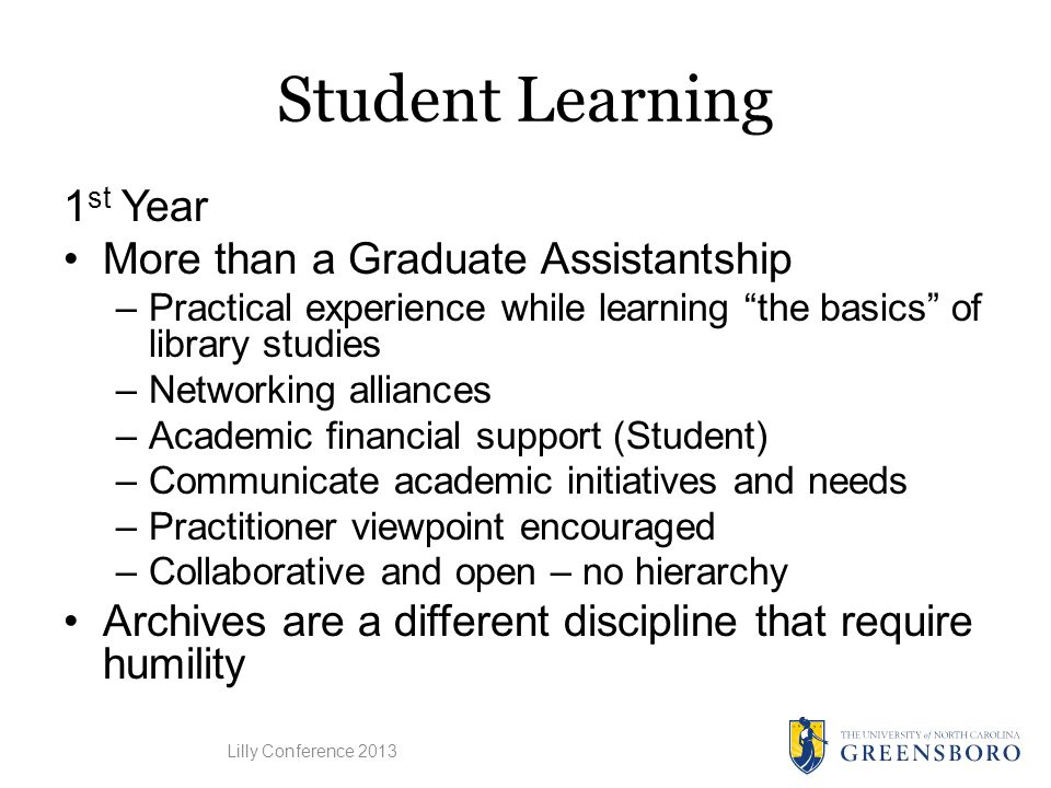 Student Learning 1 st Year More than a Graduate Assistantship –Practical experience while learning the basics of library studies –Networking alliances –Academic financial support (Student) –Communicate academic initiatives and needs –Practitioner viewpoint encouraged –Collaborative and open – no hierarchy Archives are a different discipline that require humility Lilly Conference 2013