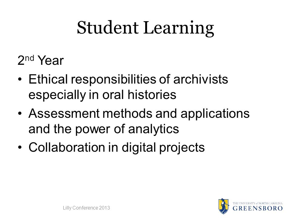 Student Learning 2 nd Year Ethical responsibilities of archivists especially in oral histories Assessment methods and applications and the power of analytics Collaboration in digital projects Lilly Conference 2013