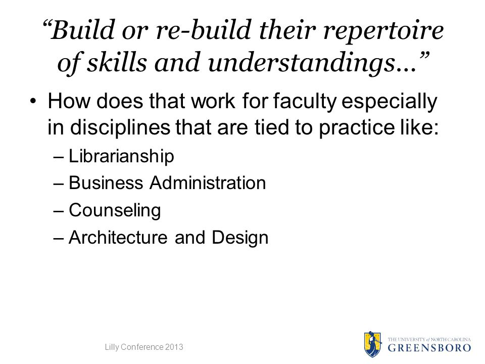 Build or re-build their repertoire of skills and understandings… How does that work for faculty especially in disciplines that are tied to practice like: –Librarianship –Business Administration –Counseling –Architecture and Design Lilly Conference 2013