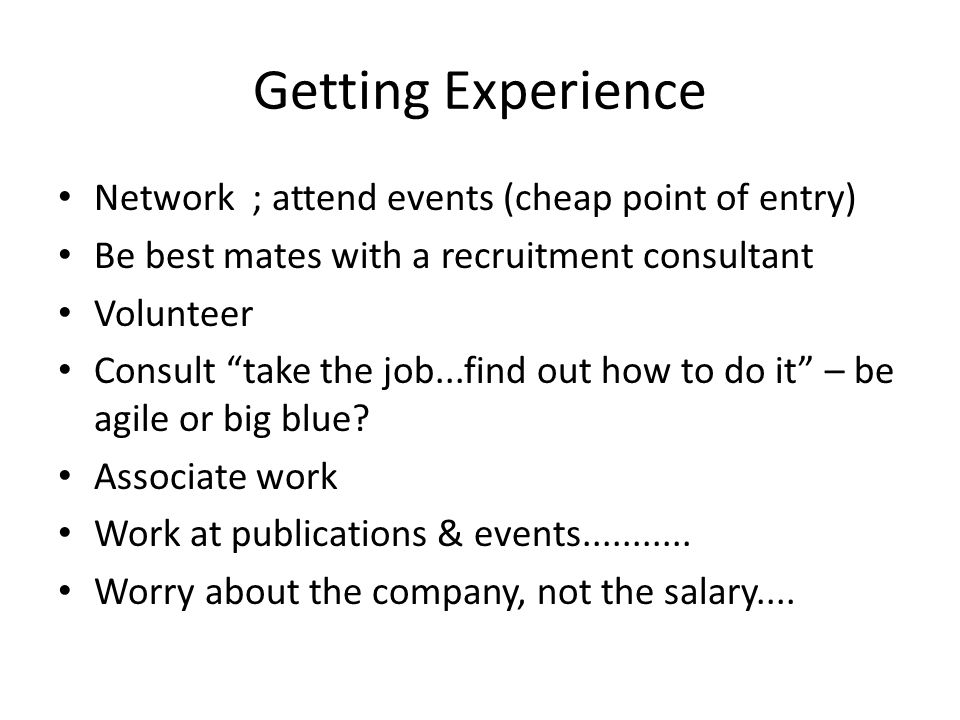 Getting Experience Network ; attend events (cheap point of entry) Be best mates with a recruitment consultant Volunteer Consult take the job...find out how to do it – be agile or big blue.