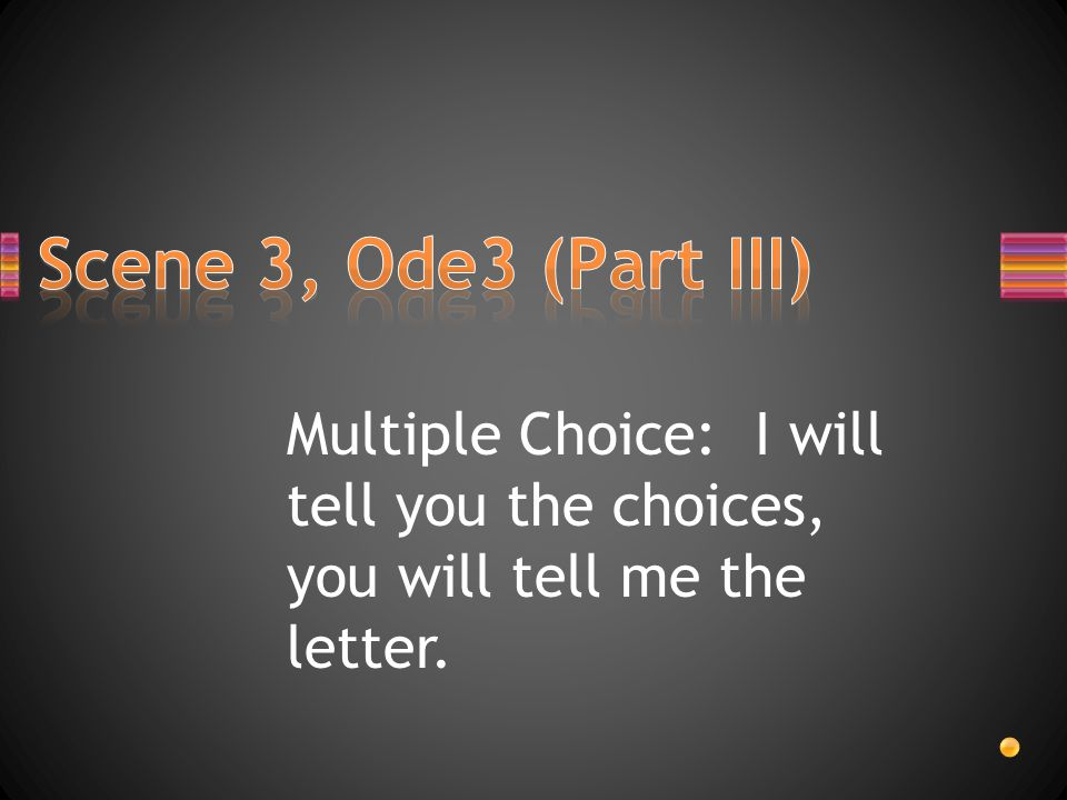 Multiple Choice: I will tell you the choices, you will tell me the letter.