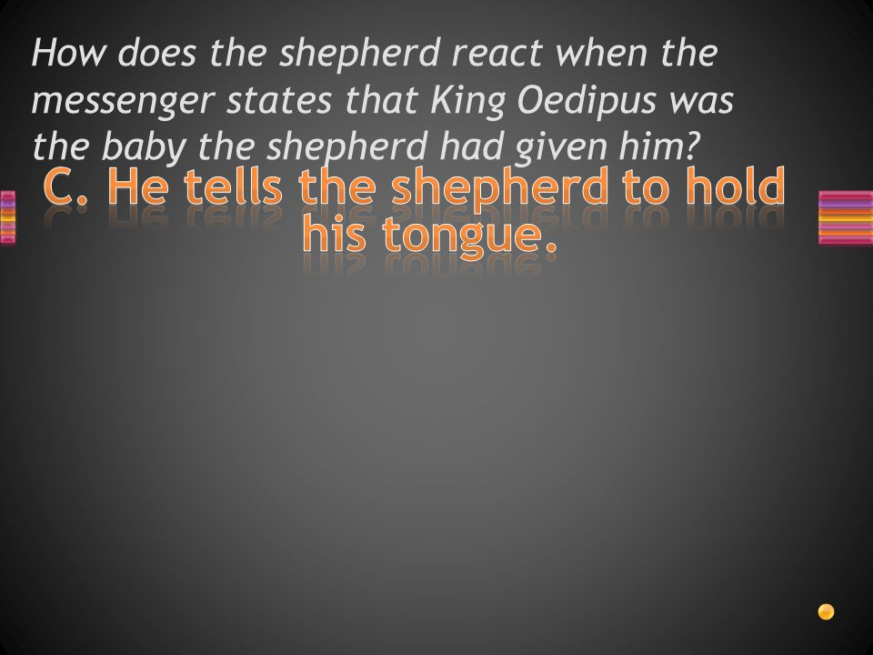 How does the shepherd react when the messenger states that King Oedipus was the baby the shepherd had given him