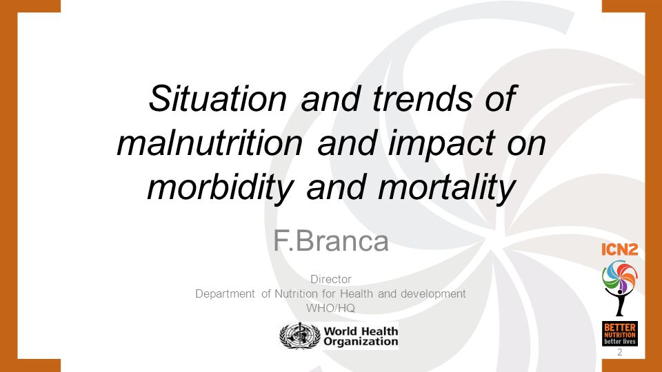 2 Situation and trends of malnutrition and impact on morbidity and mortality F.Branca Director Department of Nutrition for Health and development WHO/