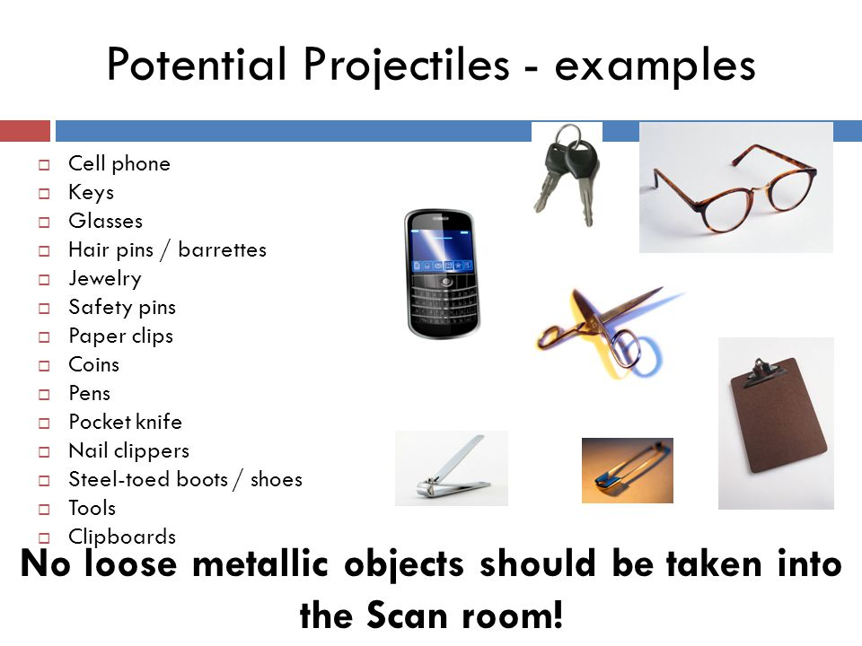No loose metallic objects should be taken into the Scan room! Potential Projectiles - examples  Cell phone  Keys  Glasses  Hair pins / barrettes 