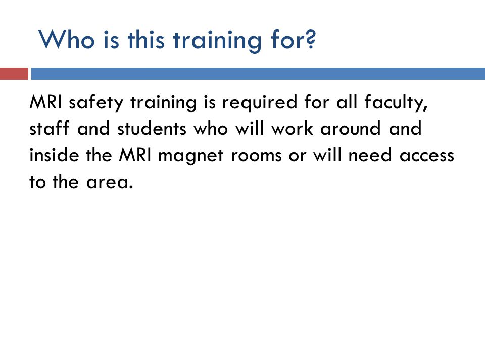 Who is this training for? MRI safety training is required for all faculty, staff and students who will work around and inside the MRI magnet rooms or