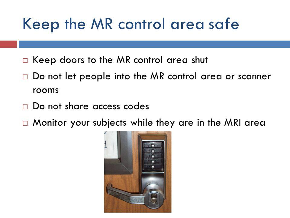 Keep the MR control area safe  Keep doors to the MR control area shut  Do not let people into the MR control area or scanner rooms  Do not share ac
