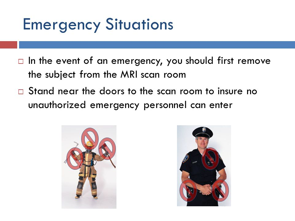 Emergency Situations  In the event of an emergency, you should first remove the subject from the MRI scan room  Stand near the doors to the scan roo
