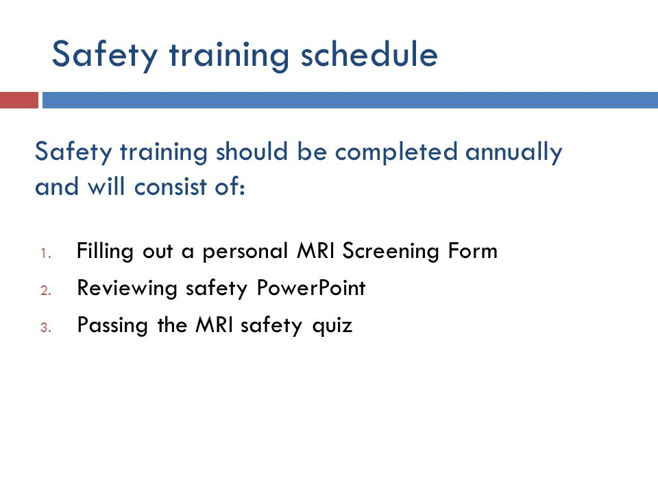 1. Filling out a personal MRI Screening Form 2. Reviewing safety PowerPoint 3. Passing the MRI safety quiz Safety training should be completed annuall