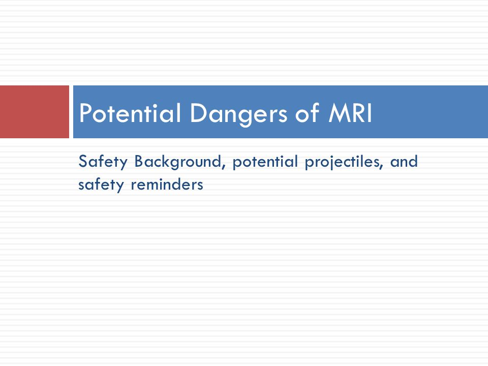 Safety Background, potential projectiles, and safety reminders Potential Dangers of MRI