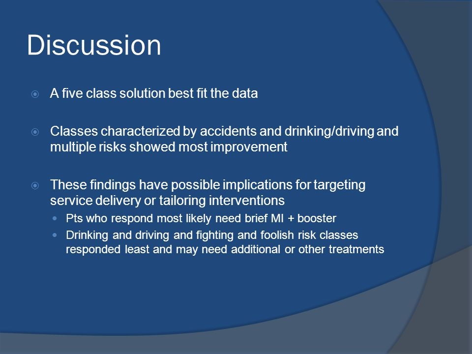 Discussion  A five class solution best fit the data  Classes characterized by accidents and drinking/driving and multiple risks showed most improvement  These findings have possible implications for targeting service delivery or tailoring interventions Pts who respond most likely need brief MI + booster Drinking and driving and fighting and foolish risk classes responded least and may need additional or other treatments