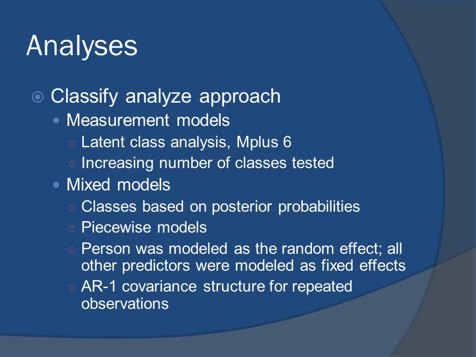 Analyses  Classify analyze approach Measurement models ○ Latent class analysis, Mplus 6 ○ Increasing number of classes tested Mixed models ○ Classes based on posterior probabilities ○ Piecewise models ○ Person was modeled as the random effect; all other predictors were modeled as fixed effects ○ AR-1 covariance structure for repeated observations