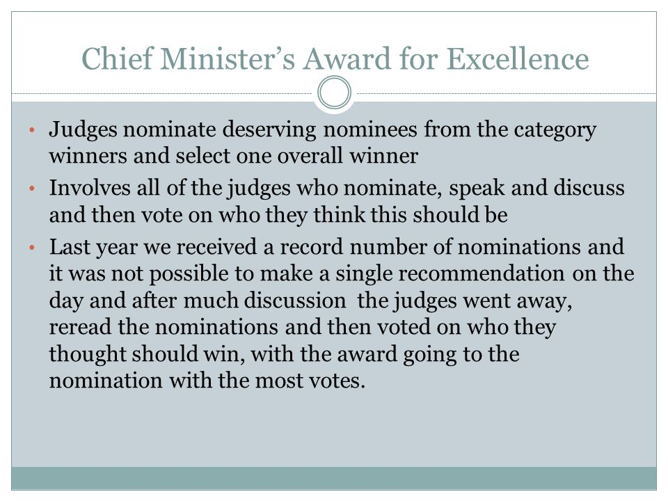 Chief Minister's Award for Excellence Judges nominate deserving nominees from the category winners and select one overall winner Involves all of the judges who nominate, speak and discuss and then vote on who they think this should be Last year we received a record number of nominations and it was not possible to make a single recommendation on the day and after much discussion the judges went away, reread the nominations and then voted on who they thought should win, with the award going to the nomination with the most votes.