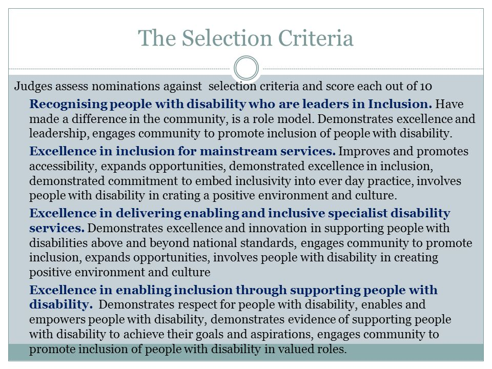 The Selection Criteria Judges assess nominations against selection criteria and score each out of 10 Recognising people with disability who are leaders in Inclusion.