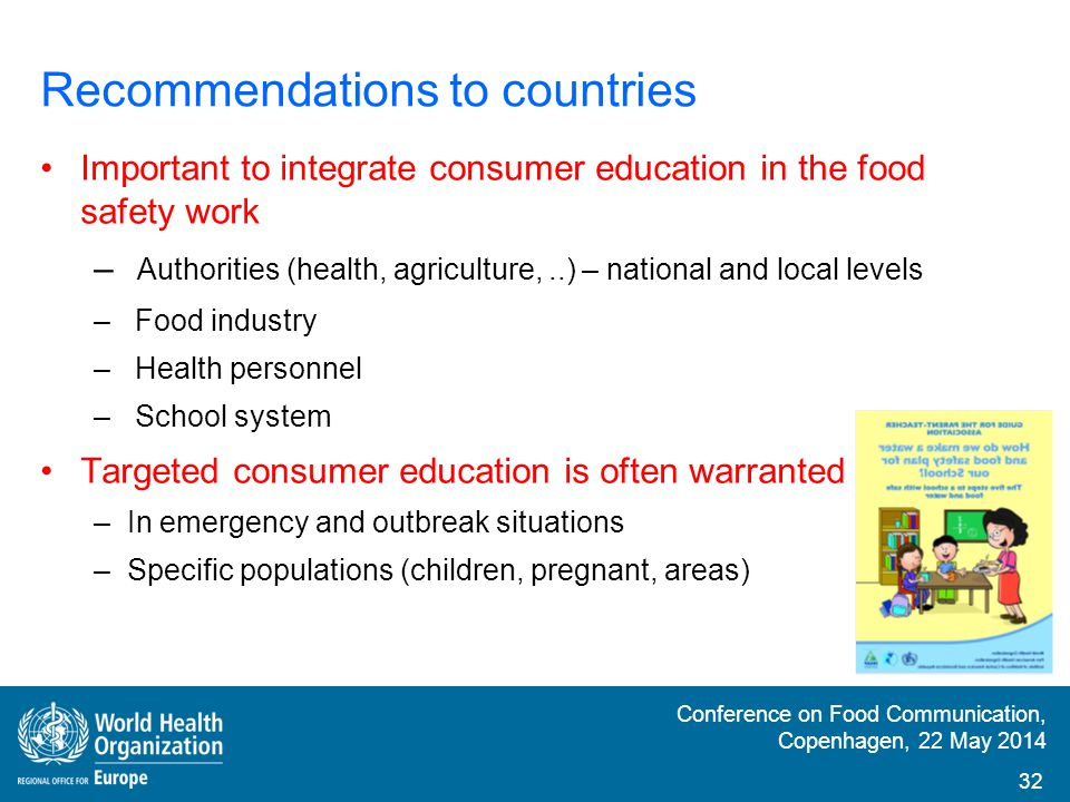 Conference on Food Communication, Copenhagen, 22 May 2014 Conclusions Food-borne disease a considerable public health burden throughout the world Globalization increases the risk of widespread foodborne disease outbreaks Consumer information is a key aspect in the prevention and control of foodborne disease The WHO 5 keys to safer foods materials very useful and can be adapted to different settings 33