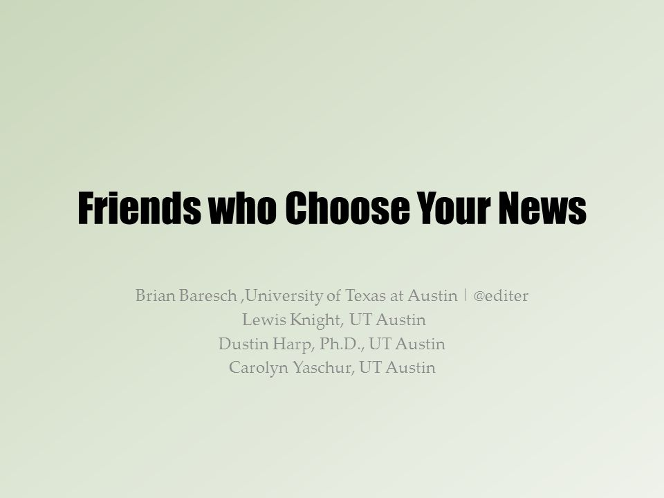 Friends who Choose Your News Brian Baresch,University of Texas at Austin | @editer Lewis Knight, UT Austin Dustin Harp, Ph.D., UT Austin Carolyn Yaschur, UT Austin