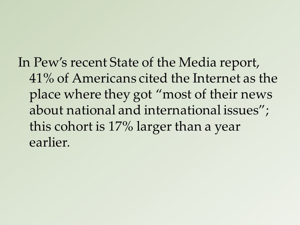 In Pew's recent State of the Media report, 41% of Americans cited the Internet as the place where they got most of their news about national and international issues ; this cohort is 17% larger than a year earlier.