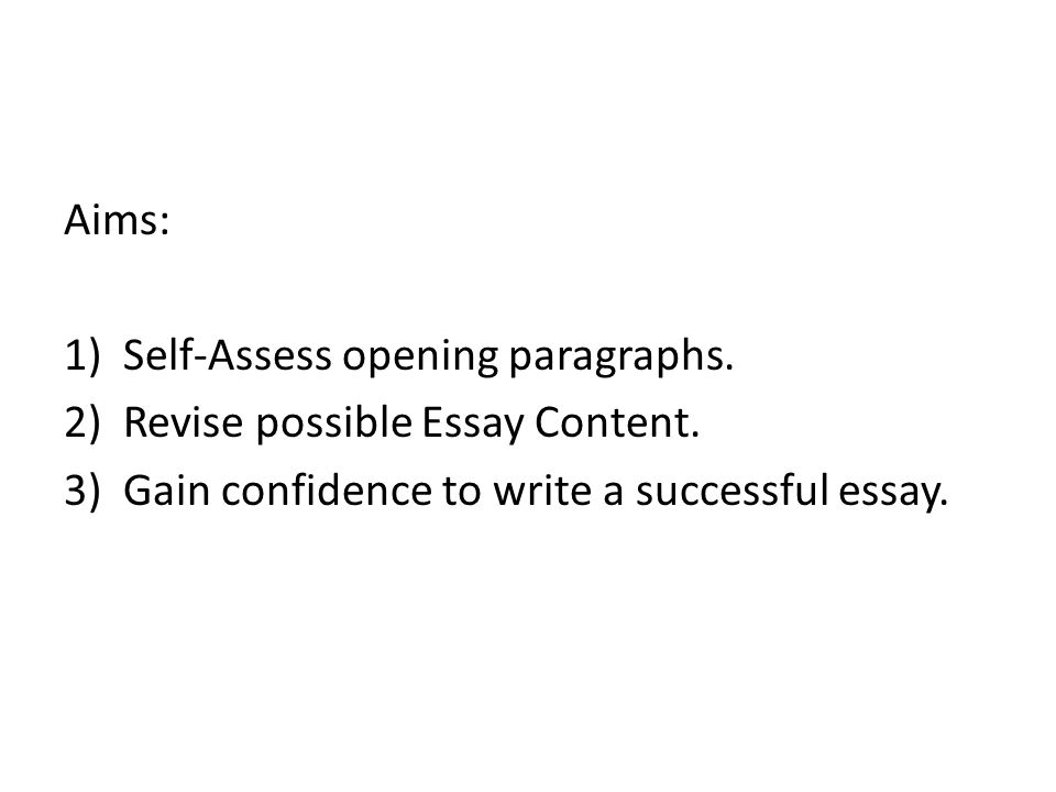 Aims: 1)Self-Assess opening paragraphs. 2)Revise possible Essay Content.