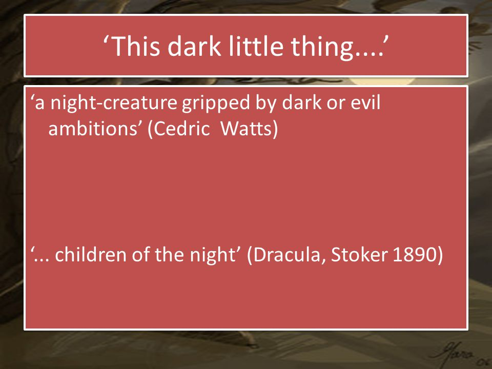 'This dark little thing....' 'a night-creature gripped by dark or evil ambitions' (Cedric Watts) '...