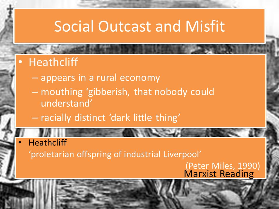 Social Outcast and Misfit Heathcliff – appears in a rural economy – mouthing 'gibberish, that nobody could understand' – racially distinct 'dark little thing' Heathcliff – appears in a rural economy – mouthing 'gibberish, that nobody could understand' – racially distinct 'dark little thing' Heathcliff 'proletarian offspring of industrial Liverpool' (Peter Miles, 1990) Heathcliff 'proletarian offspring of industrial Liverpool' (Peter Miles, 1990) Marxist Reading