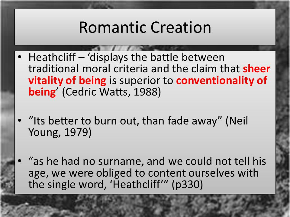 Romantic Creation Heathcliff – 'displays the battle between traditional moral criteria and the claim that sheer vitality of being is superior to conventionality of being' (Cedric Watts, 1988) Its better to burn out, than fade away (Neil Young, 1979) as he had no surname, and we could not tell his age, we were obliged to content ourselves with the single word, 'Heathcliff' (p330) Heathcliff – 'displays the battle between traditional moral criteria and the claim that sheer vitality of being is superior to conventionality of being' (Cedric Watts, 1988) Its better to burn out, than fade away (Neil Young, 1979) as he had no surname, and we could not tell his age, we were obliged to content ourselves with the single word, 'Heathcliff' (p330)