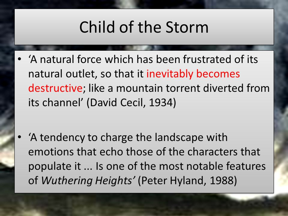Child of the Storm 'A natural force which has been frustrated of its natural outlet, so that it inevitably becomes destructive; like a mountain torrent diverted from its channel' (David Cecil, 1934) 'A tendency to charge the landscape with emotions that echo those of the characters that populate it...