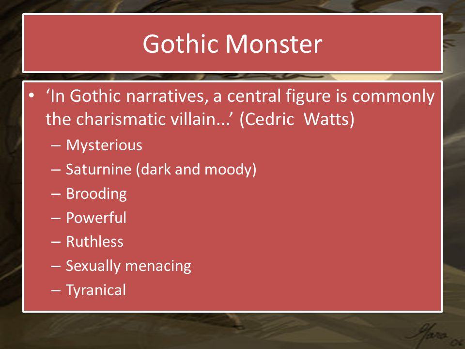 Gothic Monster 'In Gothic narratives, a central figure is commonly the charismatic villain...' (Cedric Watts) – Mysterious – Saturnine (dark and moody) – Brooding – Powerful – Ruthless – Sexually menacing – Tyranical 'In Gothic narratives, a central figure is commonly the charismatic villain...' (Cedric Watts) – Mysterious – Saturnine (dark and moody) – Brooding – Powerful – Ruthless – Sexually menacing – Tyranical