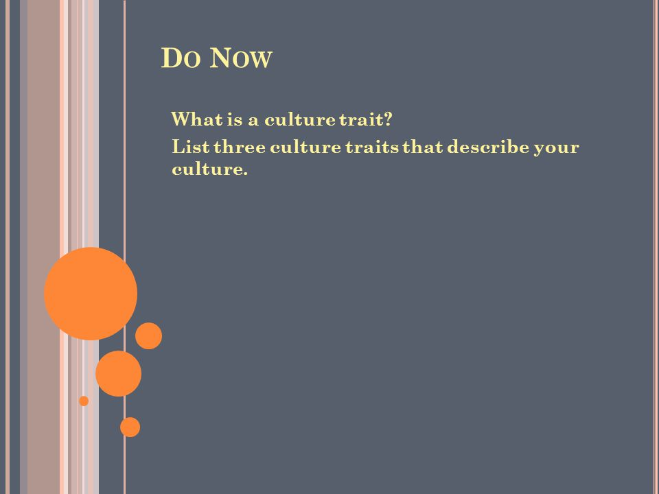 D O N OW What is a culture trait? List three culture traits that describe your culture.