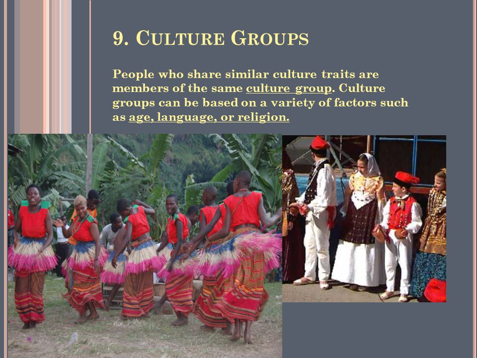 9. C ULTURE G ROUPS People who share similar culture traits are members of the same culture group.