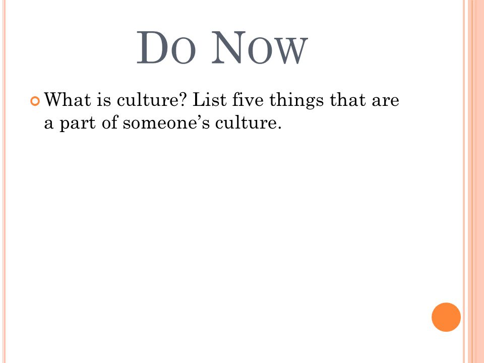D O N OW What is culture List five things that are a part of someone's culture.