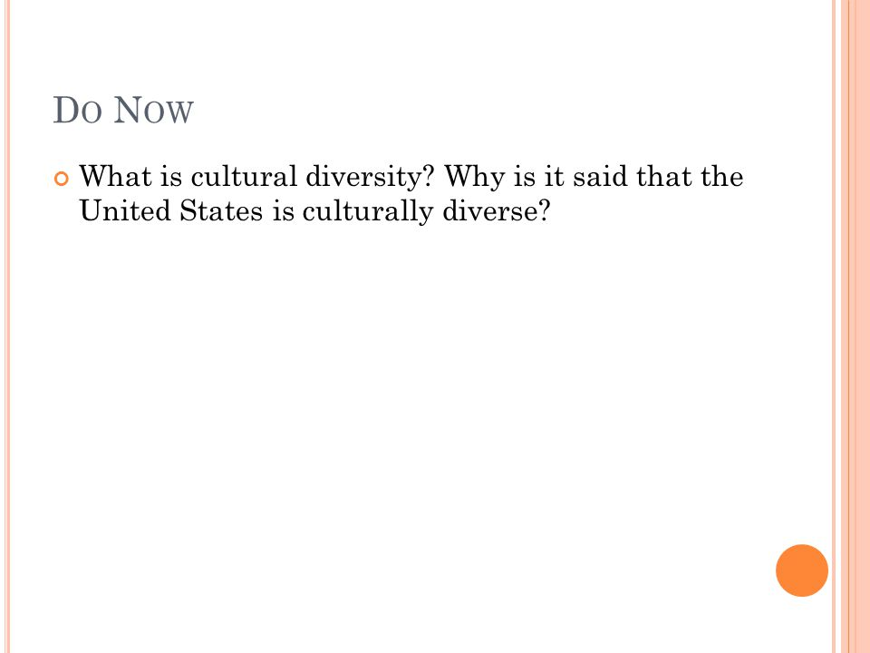 D O N OW What is cultural diversity? Why is it said that the United States is culturally diverse?
