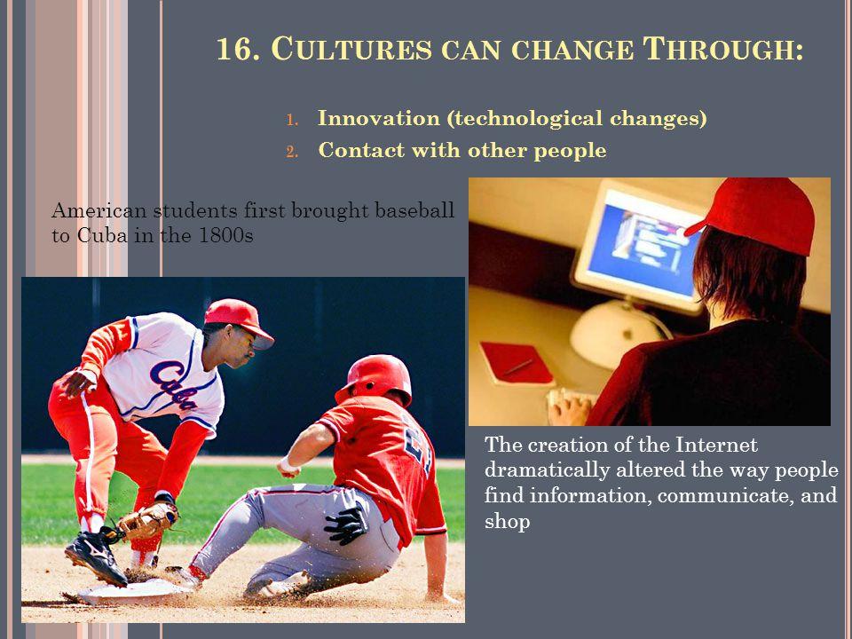 16. C ULTURES CAN CHANGE T HROUGH : 1. Innovation (technological changes) 2.