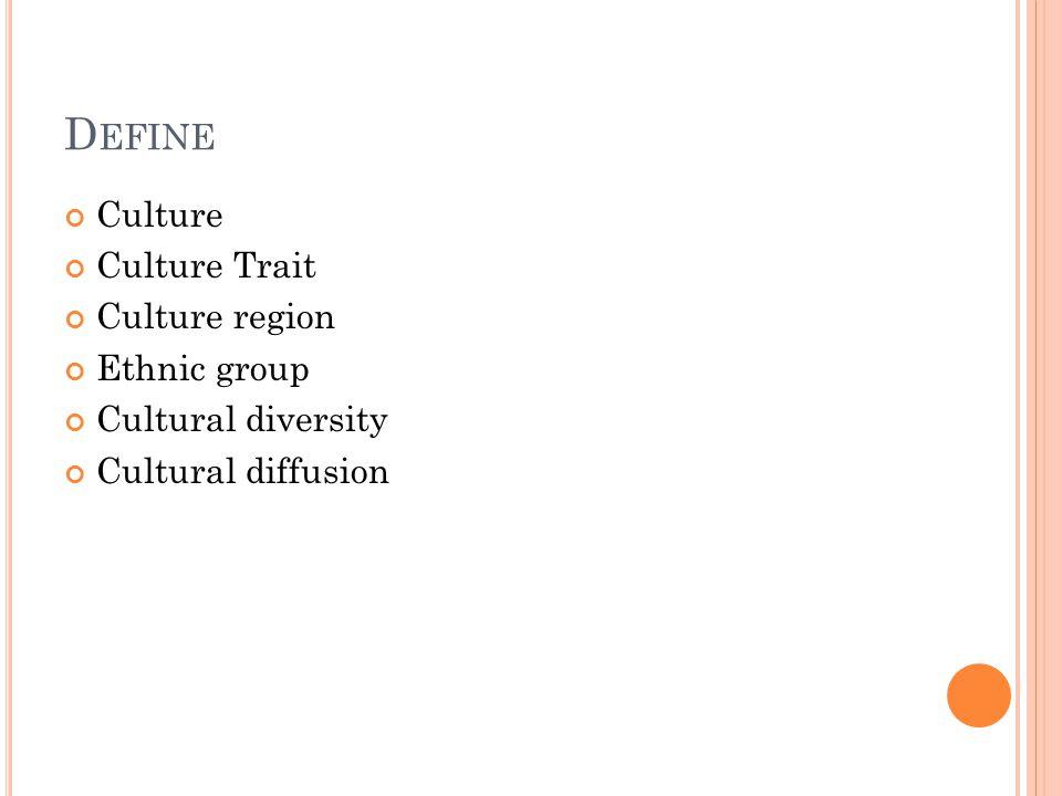 D EFINE Culture Culture Trait Culture region Ethnic group Cultural diversity Cultural diffusion
