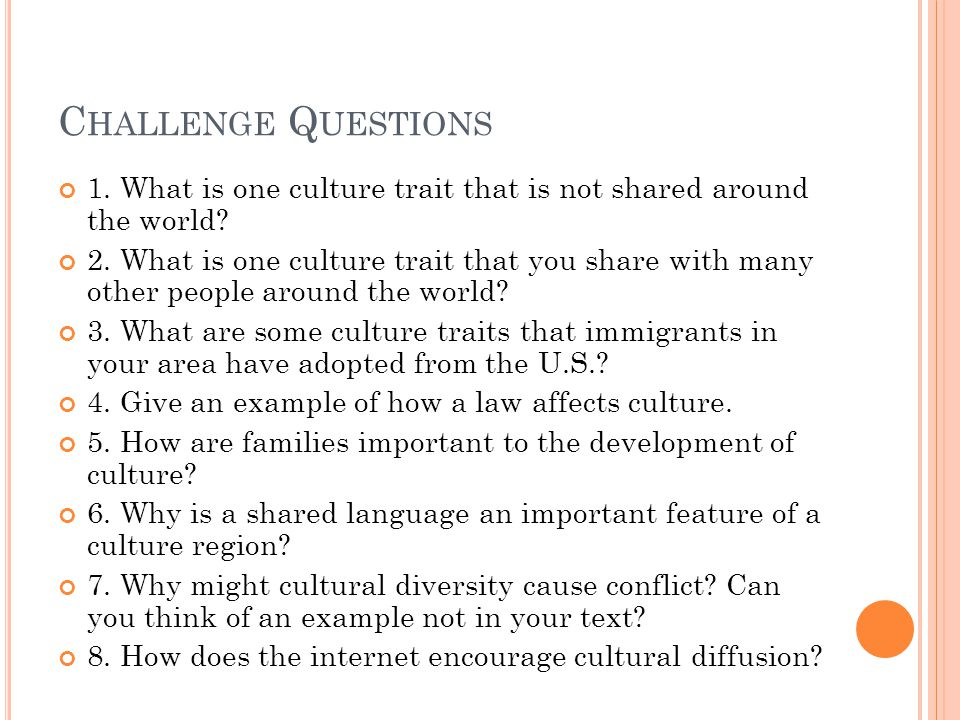 C HALLENGE Q UESTIONS 1. What is one culture trait that is not shared around the world.