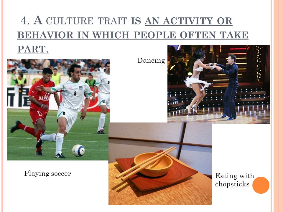 4. A CULTURE TRAIT IS AN ACTIVITY OR BEHAVIOR IN WHICH PEOPLE OFTEN TAKE PART.