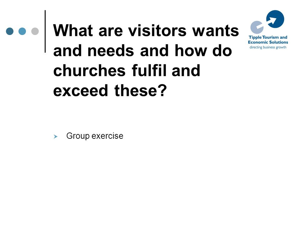 What are visitors wants and needs and how do churches fulfil and exceed these  Group exercise
