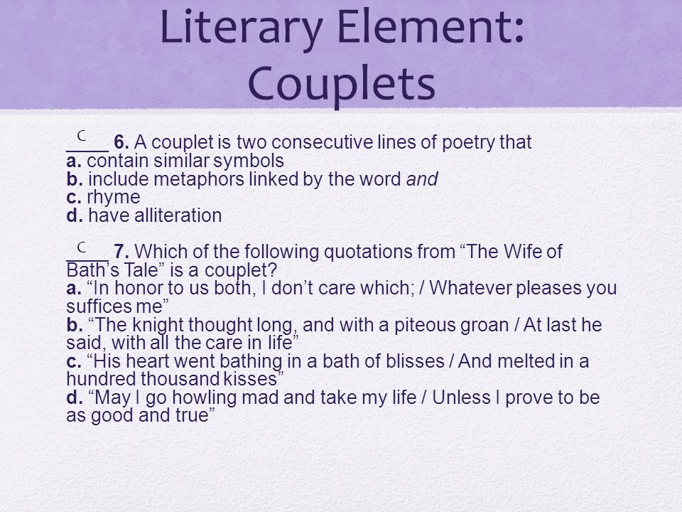 Literary Element: Couplets ____ 6. A couplet is two consecutive lines of poetry that a. contain similar symbols b. include metaphors linked by the wor