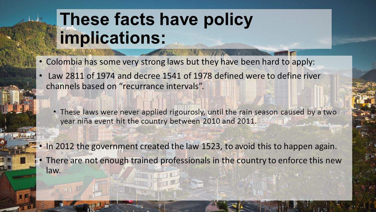 These facts have policy implications: Colombia has some very strong laws but they have been hard to apply: Law 2811 of 1974 and decree 1541 of 1978 defined were to define river channels based on recurrance intervals .