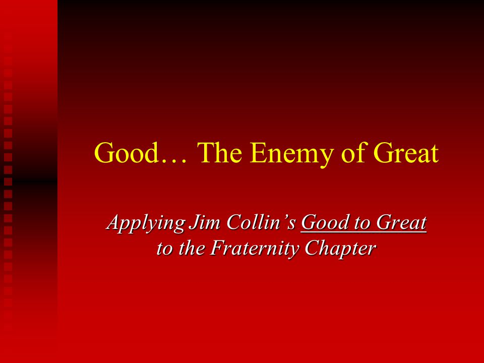 Good… The Enemy of Great Applying Jim Collin's Good to Great to the Fraternity Chapter