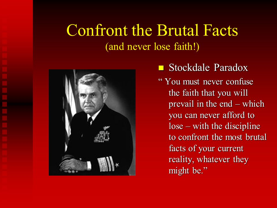 """Confront the Brutal Facts (and never lose faith!) Stockdale Paradox """" You must never confuse the faith that you will prevail in the end – which you ca"""
