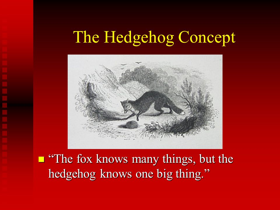 """The Hedgehog Concept """"The fox knows many things, but the hedgehog knows one big thing."""" """"The fox knows many things, but the hedgehog knows one big thi"""