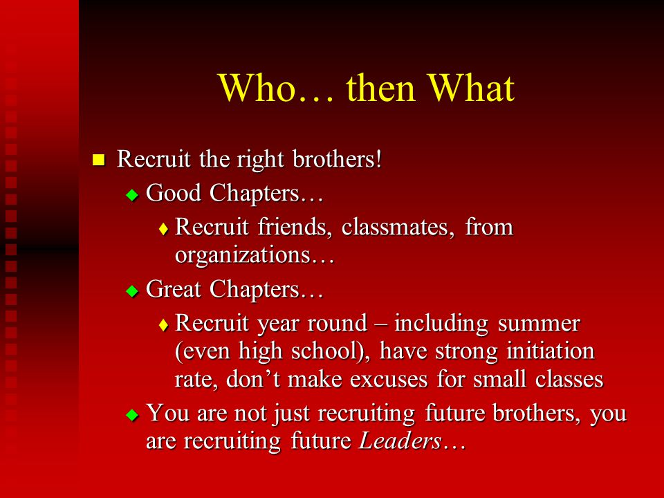 Who… then What Recruit the right brothers! Recruit the right brothers!  Good Chapters…  Recruit friends, classmates, from organizations…  Great Cha