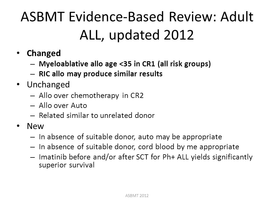 ASBMT Evidence-Based Review: Adult ALL, updated 2012 Changed – Myeloablative allo age <35 in CR1 (all risk groups) – RIC allo may produce similar results Unchanged – Allo over chemotherapy in CR2 – Allo over Auto – Related similar to unrelated donor New – In absence of suitable donor, auto may be appropriate – In absence of suitable donor, cord blood by me appropriate – Imatinib before and/or after SCT for Ph+ ALL yields significantly superior survival ASBMT 2012