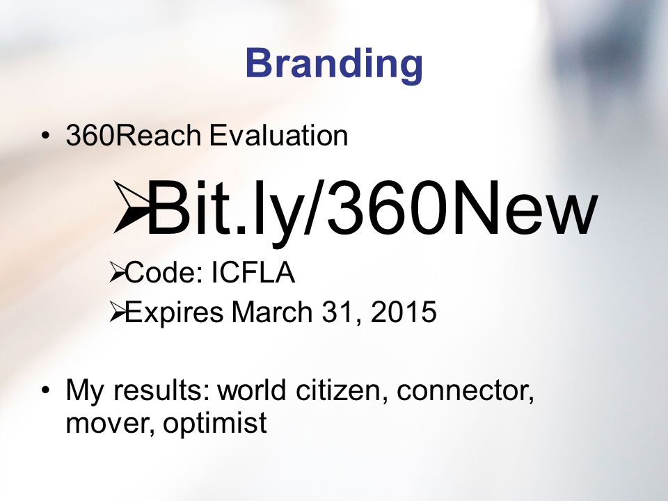 Branding 360Reach Evaluation  Bit.ly/360New  Code: ICFLA  Expires March 31, 2015 My results: world citizen, connector, mover, optimist