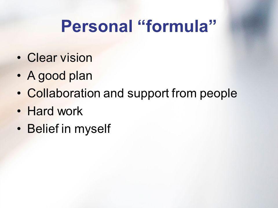 Personal formula Clear vision A good plan Collaboration and support from people Hard work Belief in myself