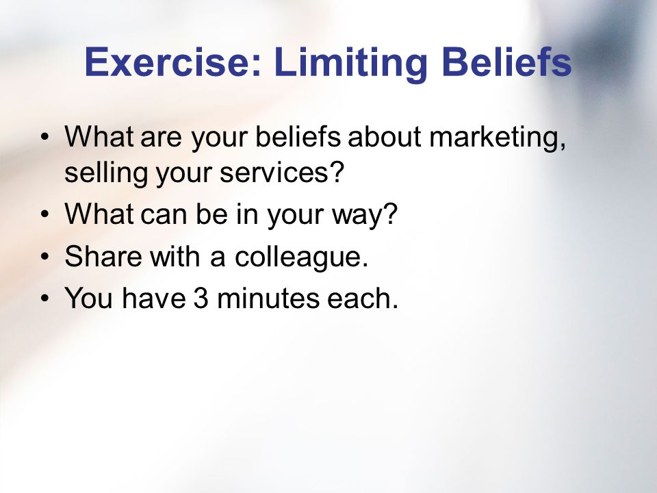 Exercise: Limiting Beliefs What are your beliefs about marketing, selling your services.