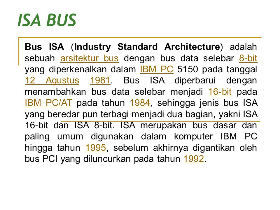 ISA BUS Bus ISA (Industry Standard Architecture) adalah sebuah arsitektur bus dengan bus data selebar 8-bit yang diperkenalkan dalam IBM PC 5150 pada
