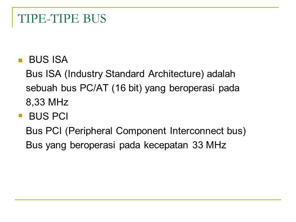 TIPE-TIPE BUS BUS ISA Bus ISA (Industry Standard Architecture) adalah sebuah bus PC/AT (16 bit) yang beroperasi pada 8,33 MHz  BUS PCI Bus PCI (Perip
