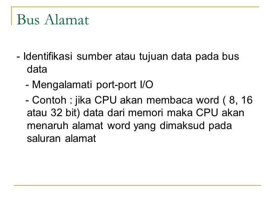 Bus Alamat - Identifikasi sumber atau tujuan data pada bus data - Mengalamati port-port I/O - Contoh : jika CPU akan membaca word ( 8, 16 atau 32 bit)