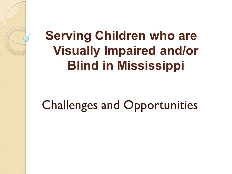 Serving Children who are Visually Impaired and/or Blind in Mississippi Challenges and Opportunities